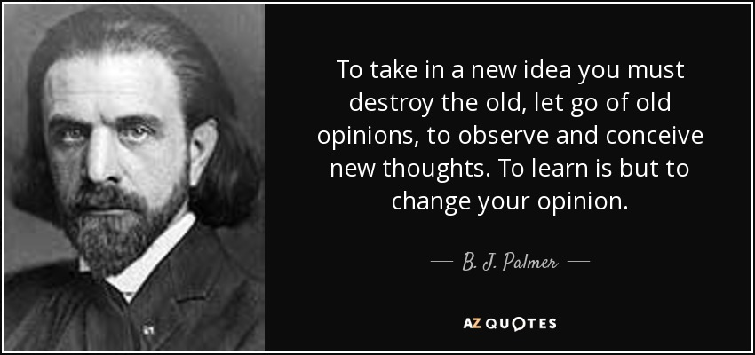quote-to-take-in-a-new-idea-you-must-destroy-the-old-let-go-of-old-opinions-to-observe-and-b-j-palmer-87-31-39